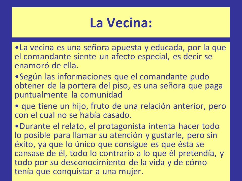 La Vecina: La vecina es una señora apuesta y educada, por la que el comandante siente un afecto especial, es decir se enamoró de ella.
