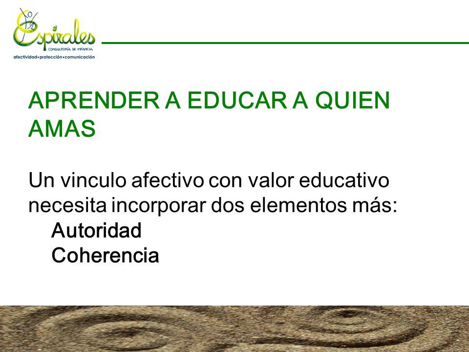 APRENDER A EDUCAR A QUIEN AMAS Un vinculo afectivo con valor educativo necesita incorporar dos elementos más: Autoridad Coherencia