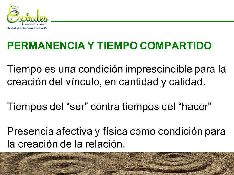 PERMANENCIA Y TIEMPO COMPARTIDO Tiempo es una condición imprescindible para la creación del vínculo, en cantidad y calidad.