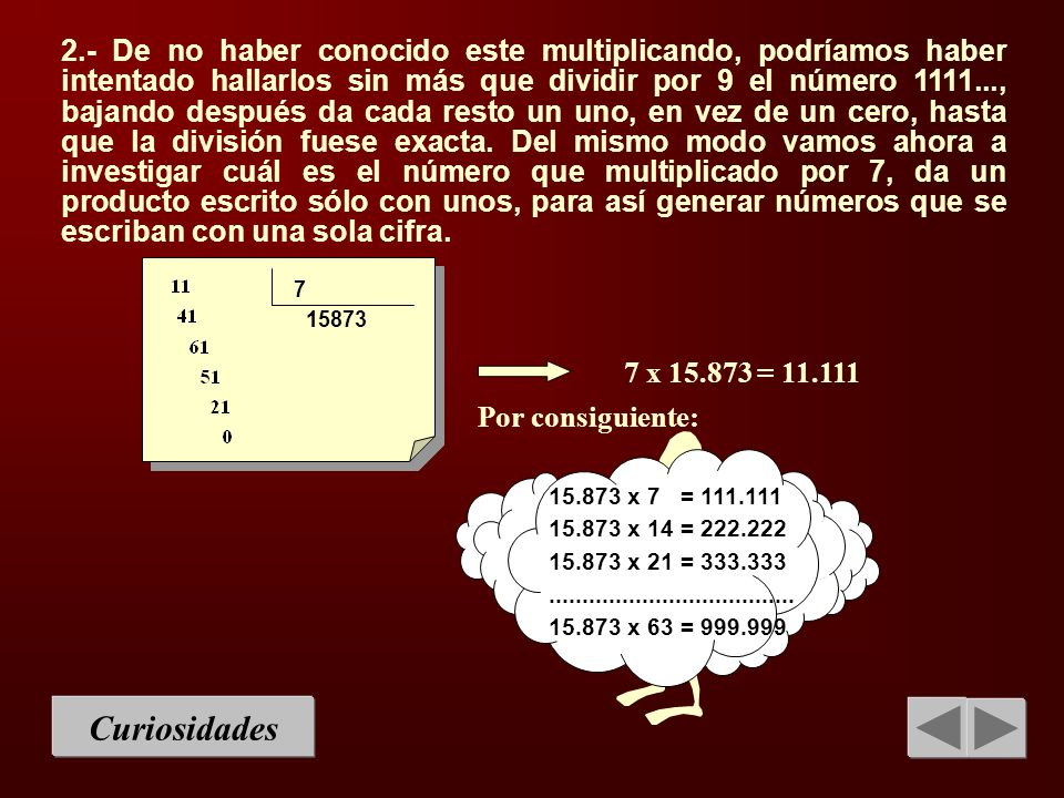 2.- De no haber conocido este multiplicando, podríamos haber intentado hallarlos sin más que dividir por 9 el número 1111..., bajando después da cada resto un uno, en vez de un cero, hasta que la división fuese exacta. Del mismo modo vamos ahora a investigar cuál es el número que multiplicado por 7, da un producto escrito sólo con unos, para así generar números que se escriban con una sola cifra.