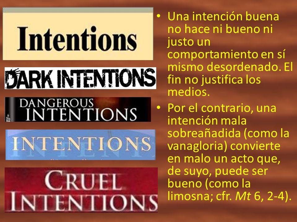 Una intención buena no hace ni bueno ni justo un comportamiento en sí mismo desordenado. El fin no justifica los medios.