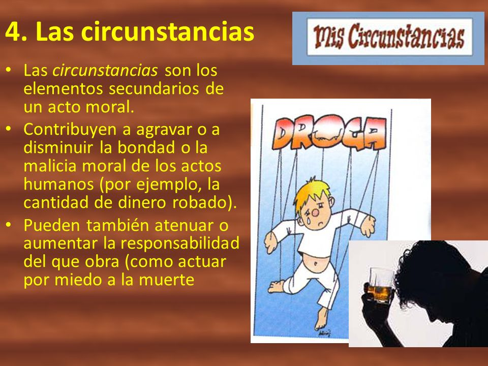 4. Las circunstancias Las circunstancias son los elementos secundarios de un acto moral.
