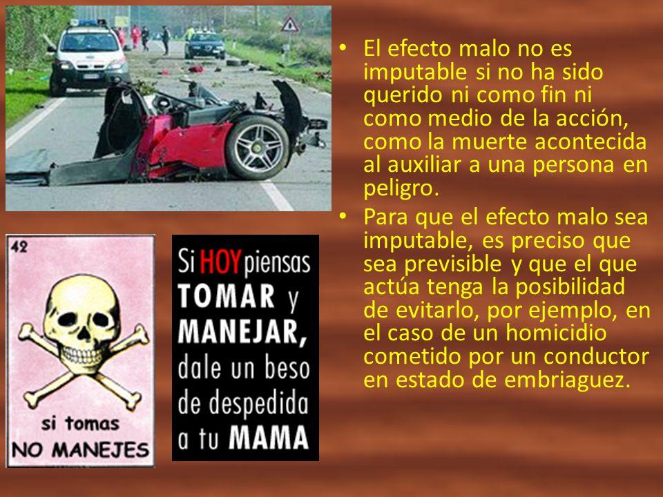 El efecto malo no es imputable si no ha sido querido ni como fin ni como medio de la acción, como la muerte acontecida al auxiliar a una persona en peligro.
