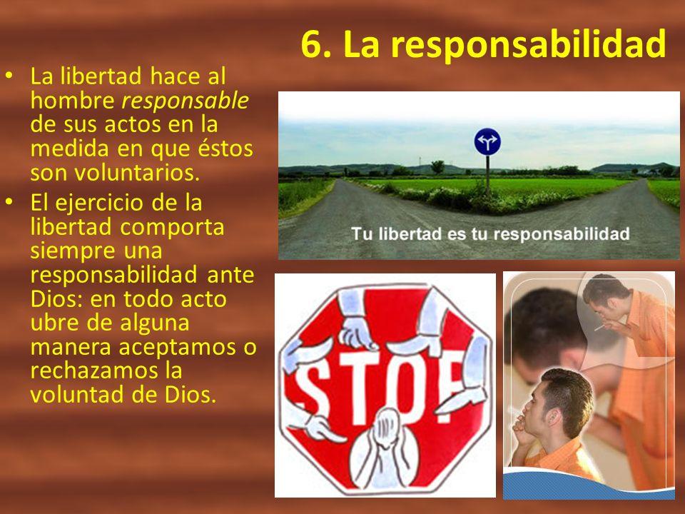 6. La responsabilidadLa libertad hace al hombre responsable de sus actos en la medida en que éstos son voluntarios.