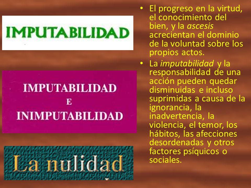 El progreso en la virtud, el conocimiento del bien, y la ascesis acrecientan el dominio de la voluntad sobre los propios actos.