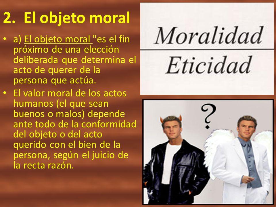 2. El objeto morala) El objeto moral es el fin próximo de una elección deliberada que determina el acto de querer de la persona que actúa.