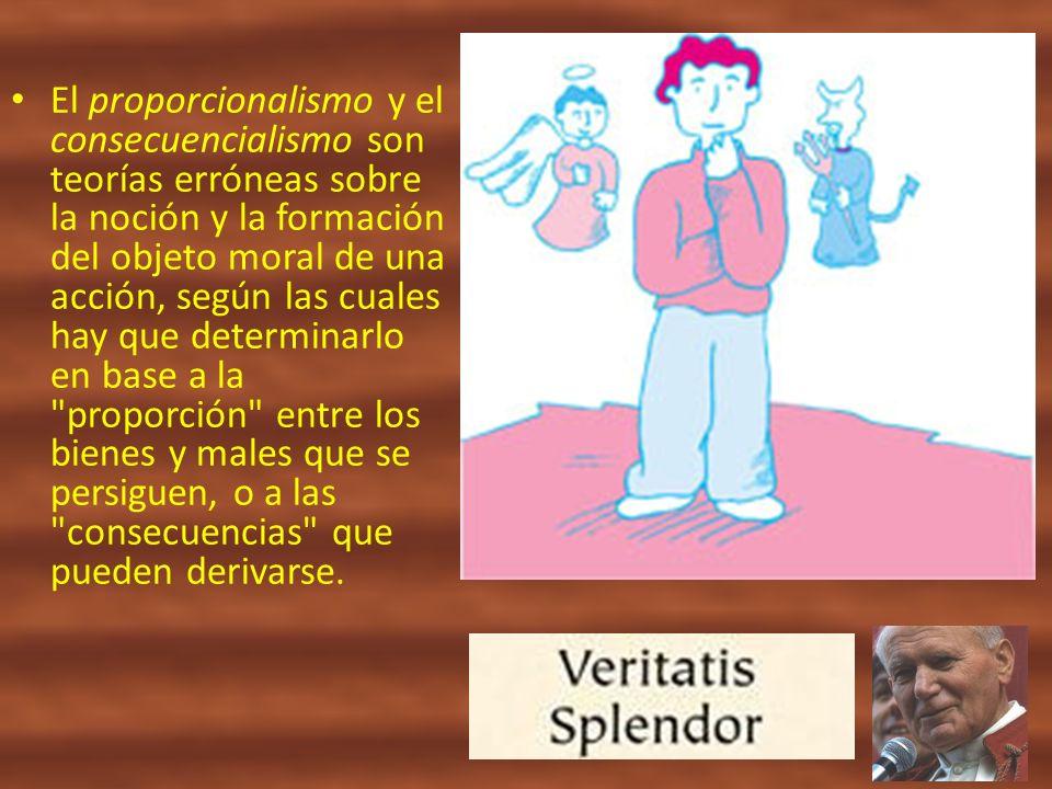 El proporcionalismo y el consecuencialismo son teorías erróneas sobre la noción y la formación del objeto moral de una acción, según las cuales hay que determinarlo en base a la proporción entre los bienes y males que se persiguen, o a las consecuencias que pueden derivarse.