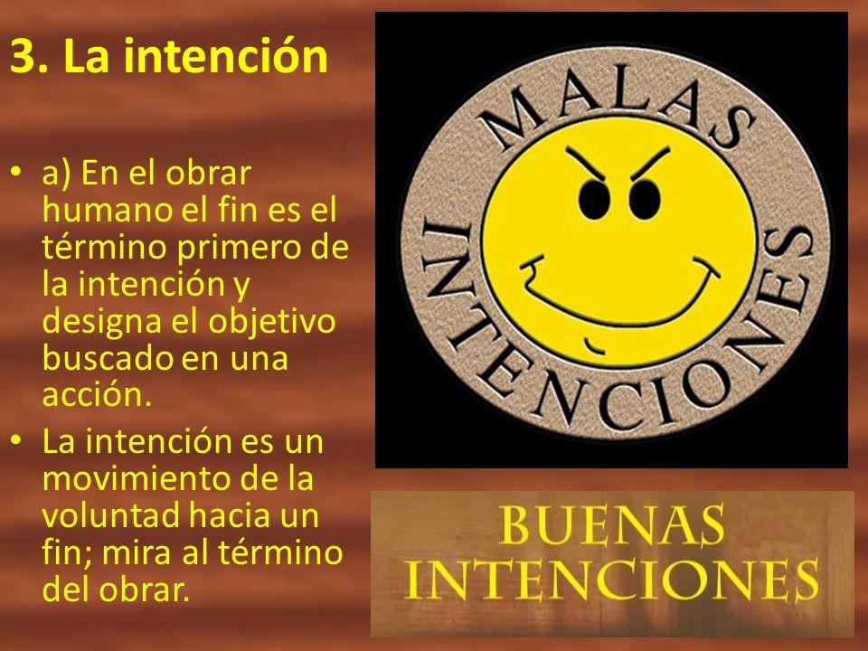 3. La intención a) En el obrar humano el fin es el término primero de la intención y designa el objetivo buscado en una acción.