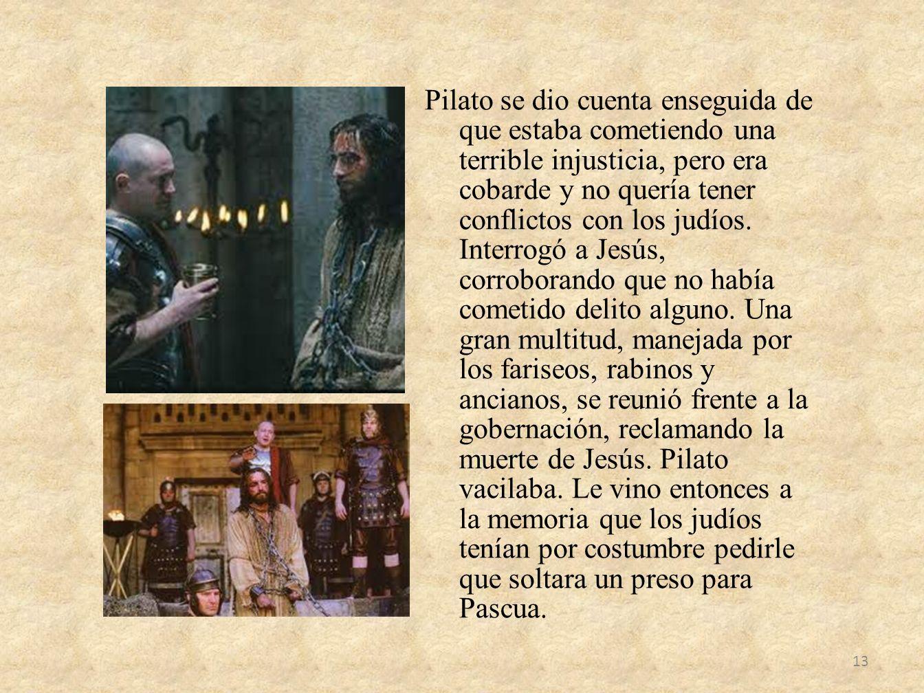 Pilato se dio cuenta enseguida de que estaba cometiendo una terrible injusticia, pero era cobarde y no quería tener conflictos con los judíos.