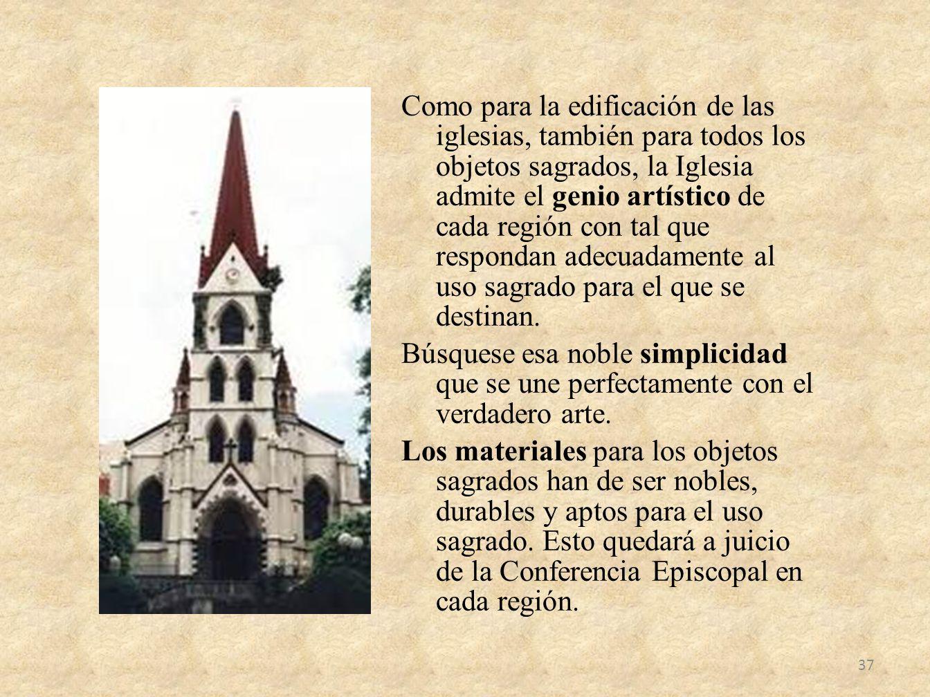 Como para la edificación de las iglesias, también para todos los objetos sagrados, la Iglesia admite el genio artístico de cada región con tal que respondan adecuadamente al uso sagrado para el que se destinan.