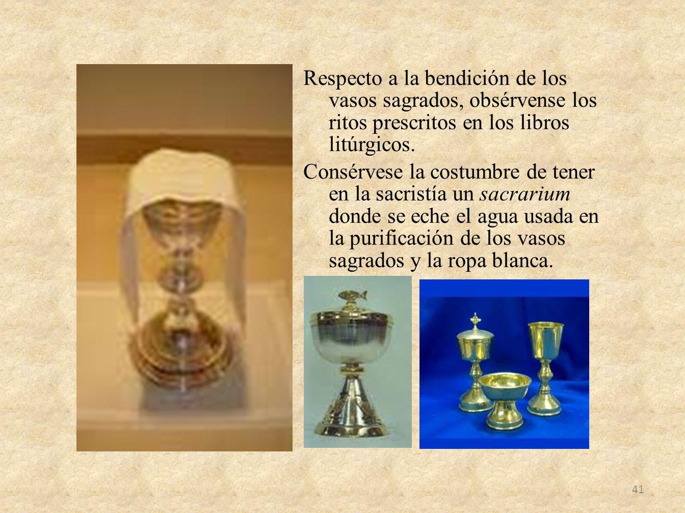 Respecto a la bendición de los vasos sagrados, obsérvense los ritos prescritos en los libros litúrgicos.