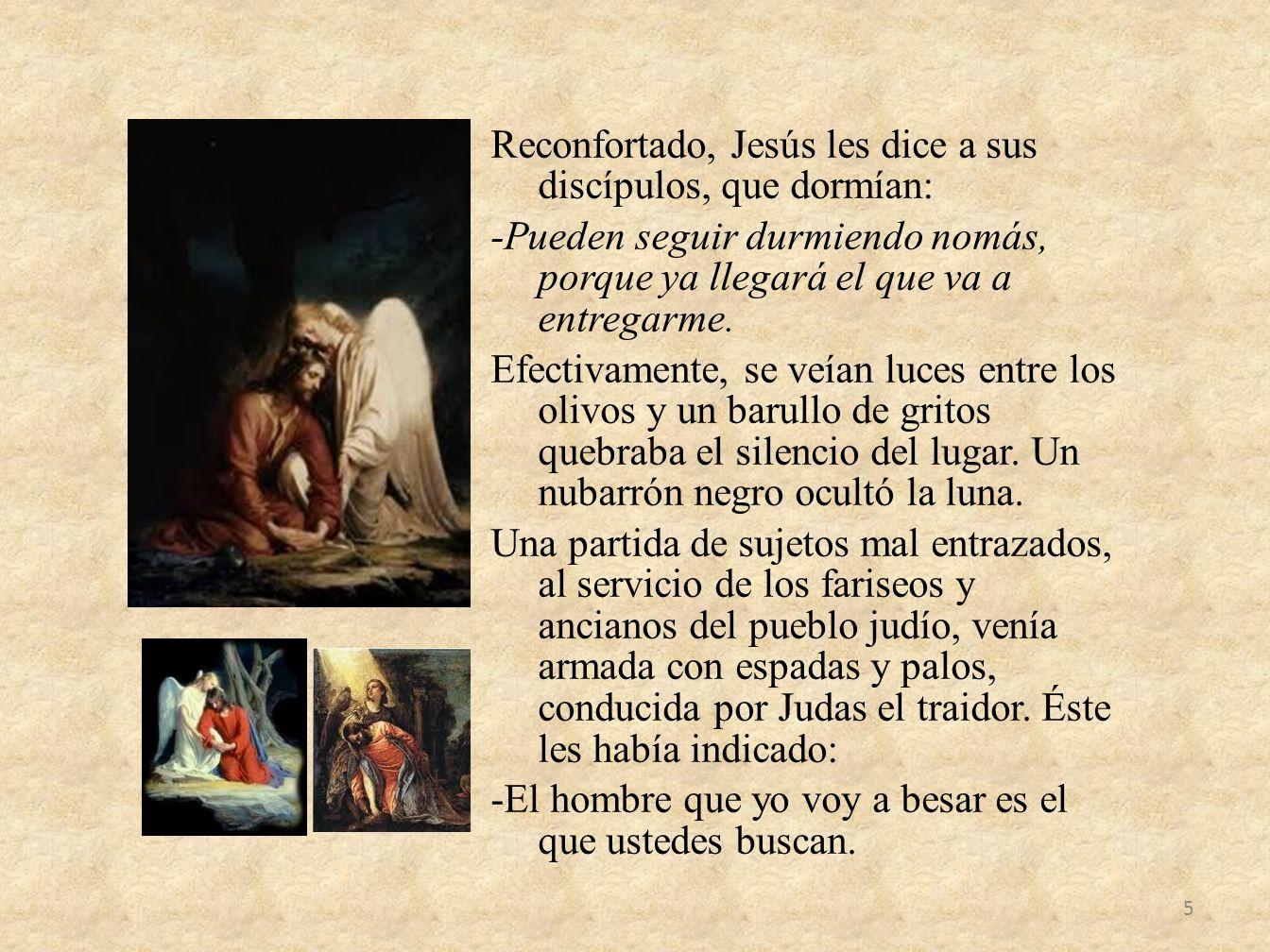 Reconfortado, Jesús les dice a sus discípulos, que dormían: -Pueden seguir durmiendo nomás, porque ya llegará el que va a entregarme.