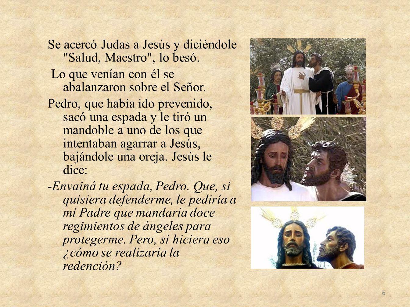 Se acercó Judas a Jesús y diciéndole Salud, Maestro , lo besó