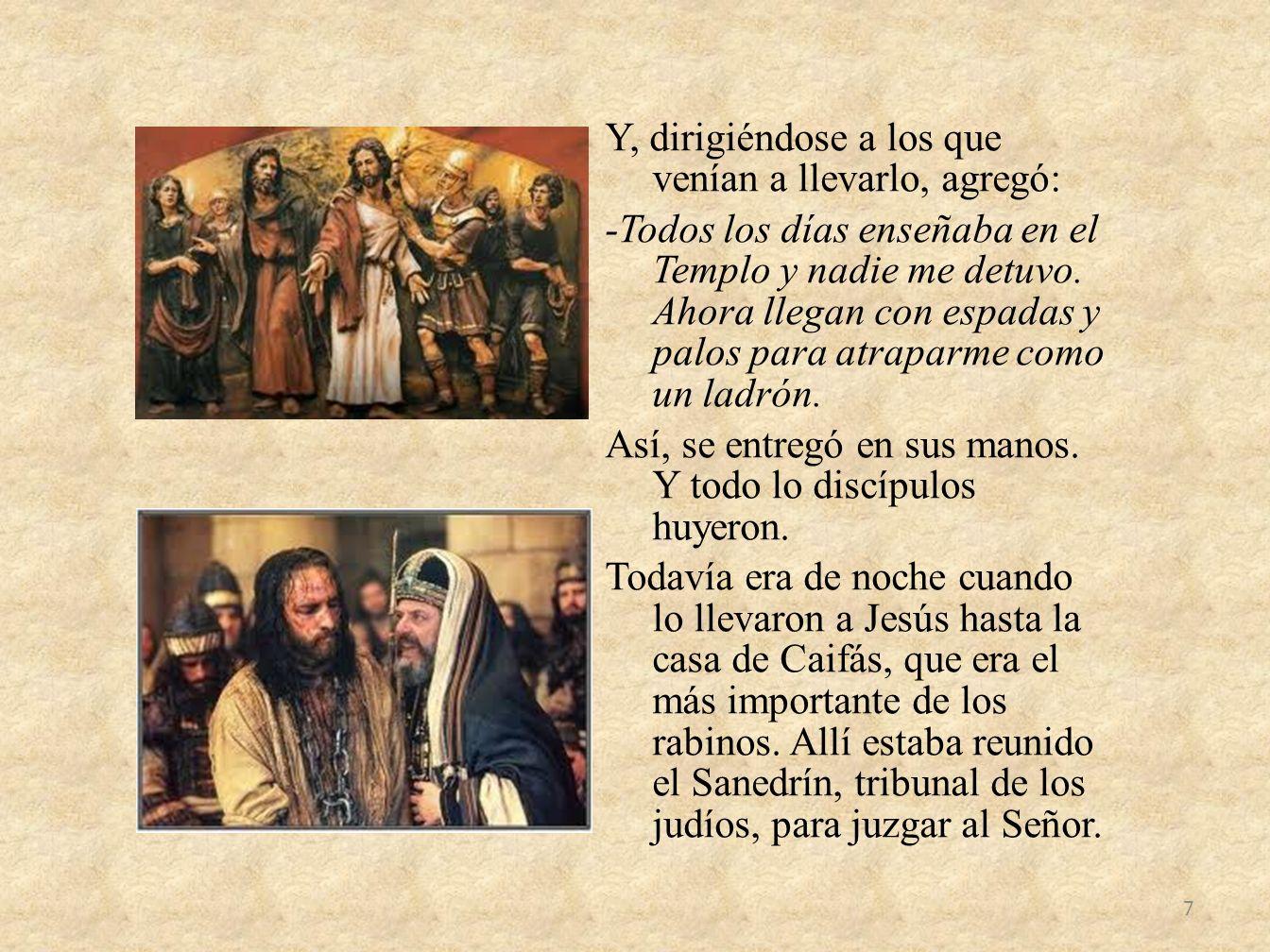 Y, dirigiéndose a los que venían a llevarlo, agregó: -Todos los días enseñaba en el Templo y nadie me detuvo.