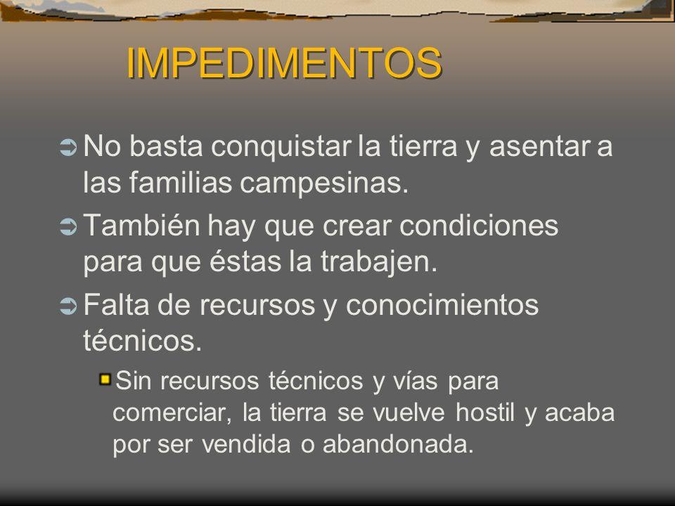 IMPEDIMENTOS No basta conquistar la tierra y asentar a las familias campesinas. También hay que crear condiciones para que éstas la trabajen.