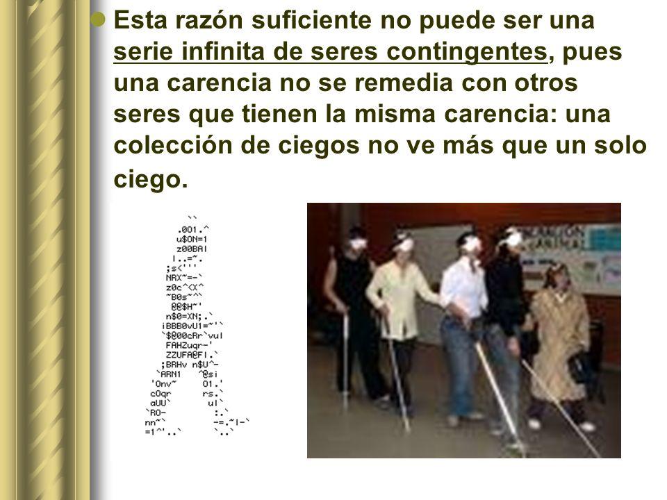 Esta razón suficiente no puede ser una serie infinita de seres contingentes, pues una carencia no se remedia con otros seres que tienen la misma carencia: una colección de ciegos no ve más que un solo ciego.