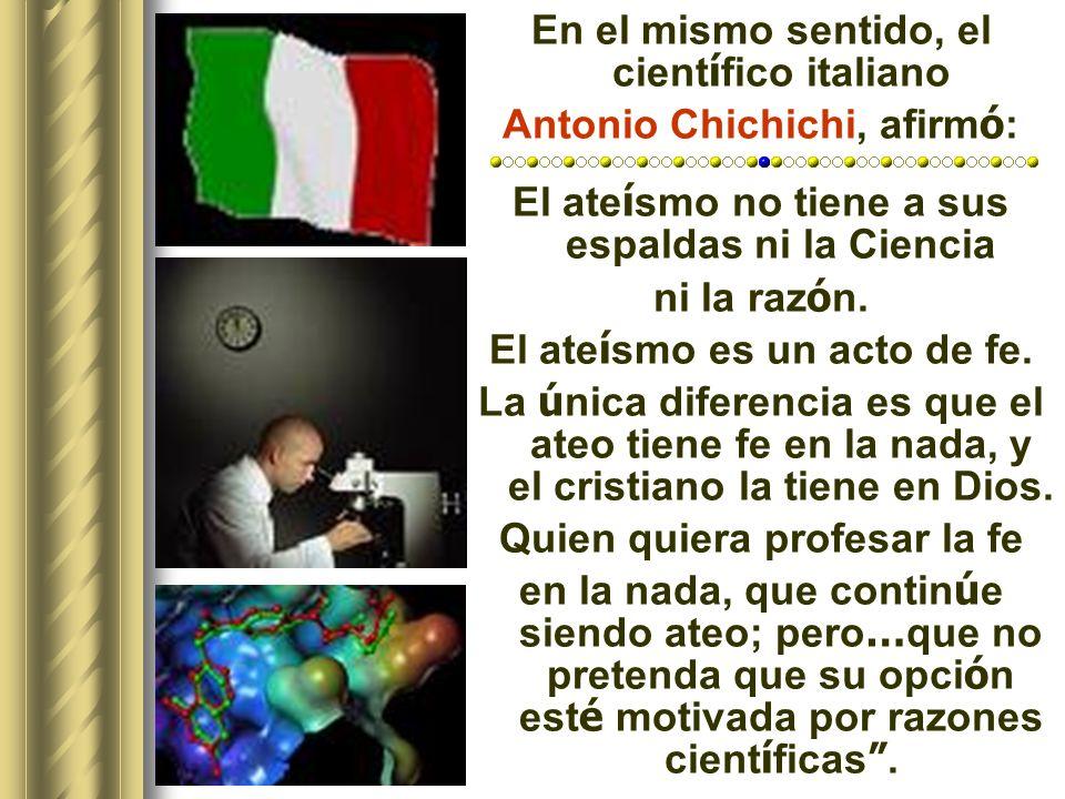 En el mismo sentido, el científico italiano Antonio Chichichi, afirmó: