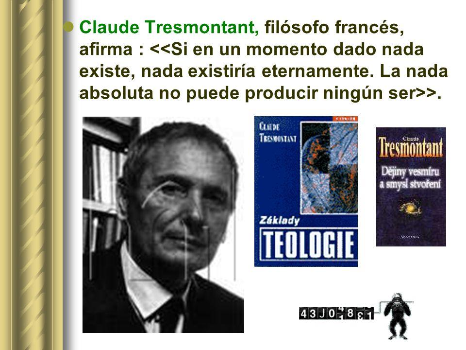 Claude Tresmontant, filósofo francés, afirma : <<Si en un momento dado nada existe, nada existiría eternamente.