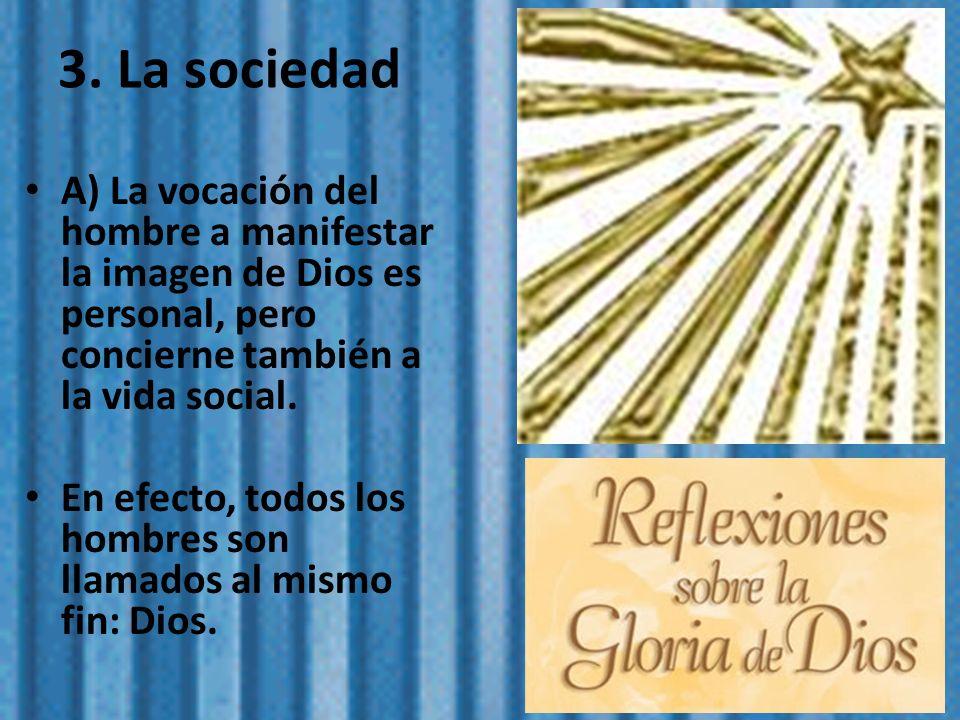 3. La sociedad A) La vocación del hombre a manifestar la imagen de Dios es personal, pero concierne también a la vida social.