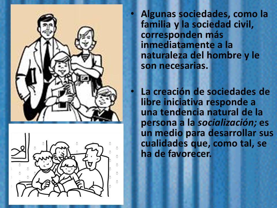 Algunas sociedades, como la familia y la sociedad civil, corresponden más inmediatamente a la naturaleza del hombre y le son necesarias.