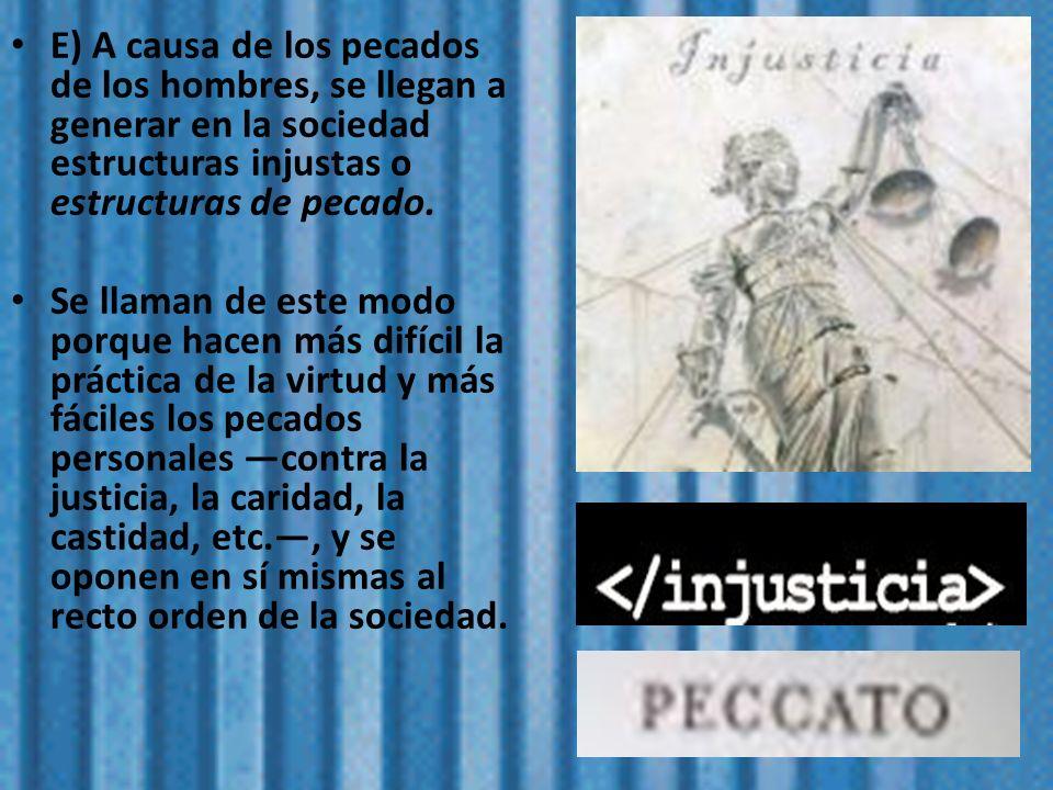 E) A causa de los pecados de los hombres, se llegan a generar en la sociedad estructuras injustas o estructuras de pecado.