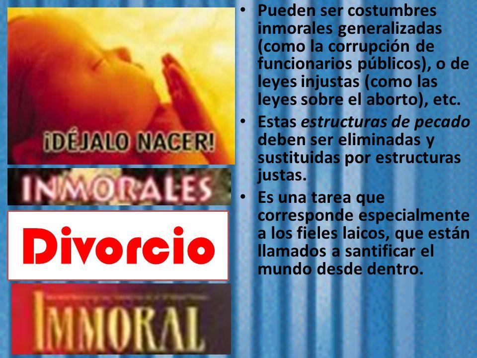 Pueden ser costumbres inmorales generalizadas (como la corrupción de funcionarios públicos), o de leyes injustas (como las leyes sobre el aborto), etc.
