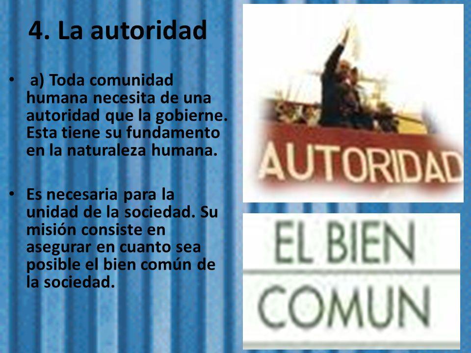 4. La autoridad a) Toda comunidad humana necesita de una autoridad que la gobierne. Esta tiene su fundamento en la naturaleza humana.