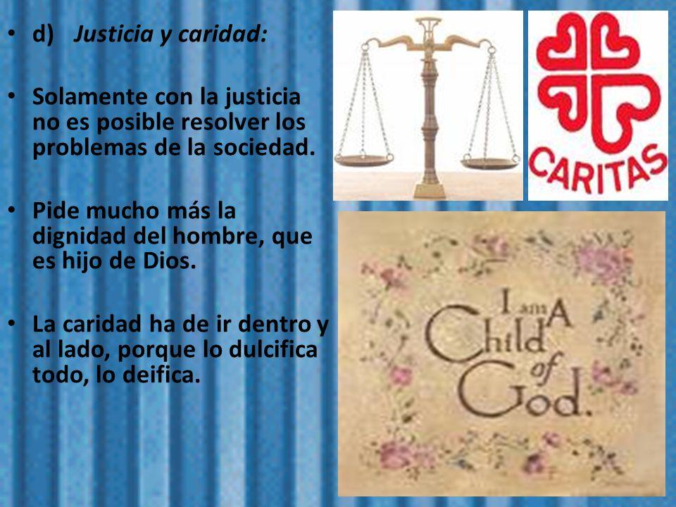 d) Justicia y caridad: Solamente con la justicia no es posible resolver los problemas de la sociedad.