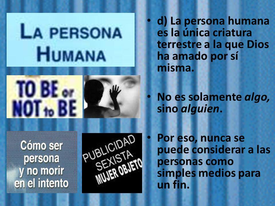 d) La persona humana es la única criatura terrestre a la que Dios ha amado por sí misma.