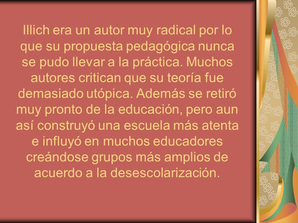 Illich era un autor muy radical por lo que su propuesta pedagógica nunca se pudo llevar a la práctica.