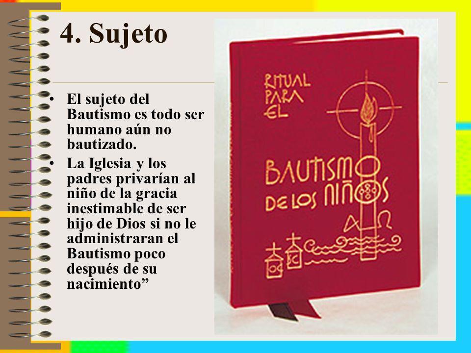 4. Sujeto El sujeto del Bautismo es todo ser humano aún no bautizado.