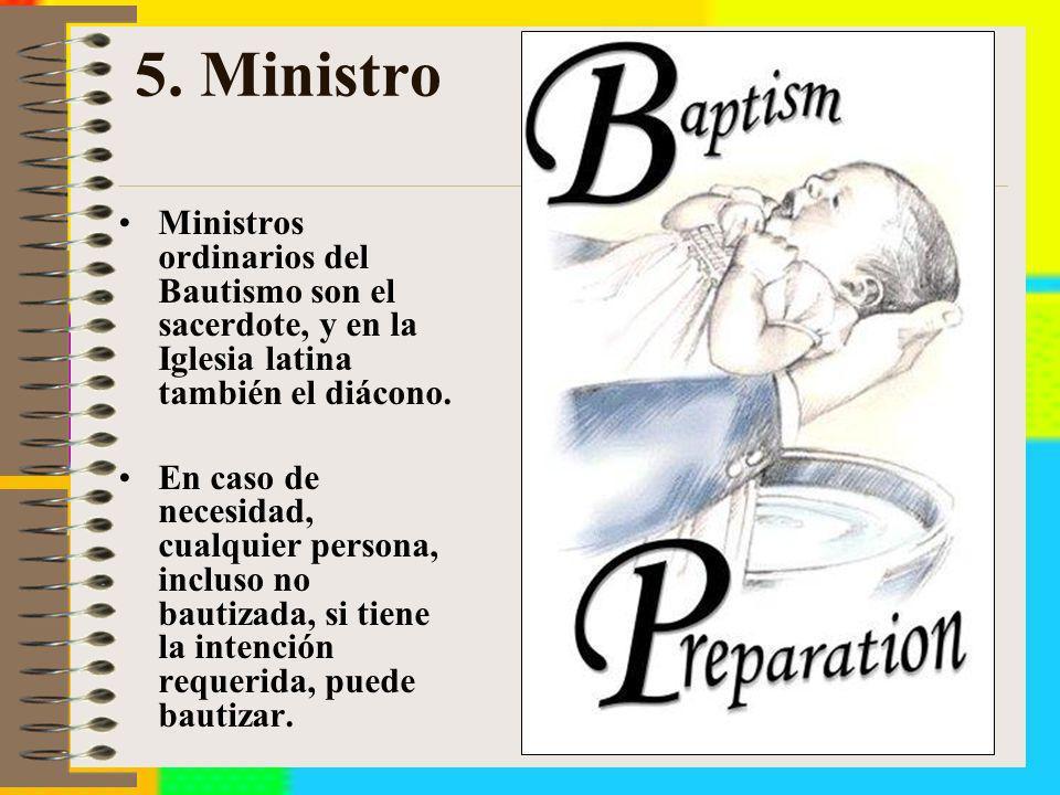 5. MinistroMinistros ordinarios del Bautismo son el sacerdote, y en la Iglesia latina también el diácono.