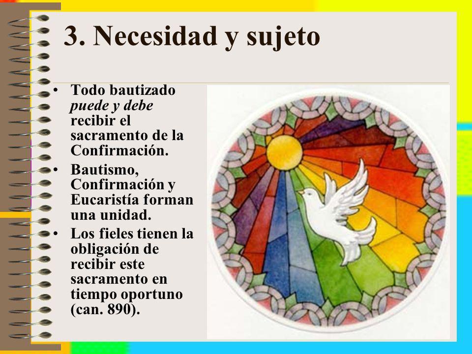 3. Necesidad y sujetoTodo bautizado puede y debe recibir el sacramento de la Confirmación. Bautismo, Confirmación y Eucaristía forman una unidad.