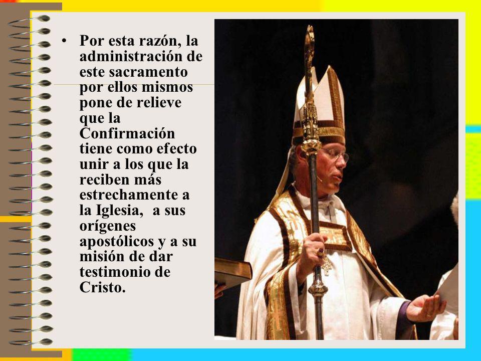 Por esta razón, la administración de este sacramento por ellos mismos pone de relieve que la Confirmación tiene como efecto unir a los que la reciben más estrechamente a la Iglesia, a sus orígenes apostólicos y a su misión de dar testimonio de Cristo.