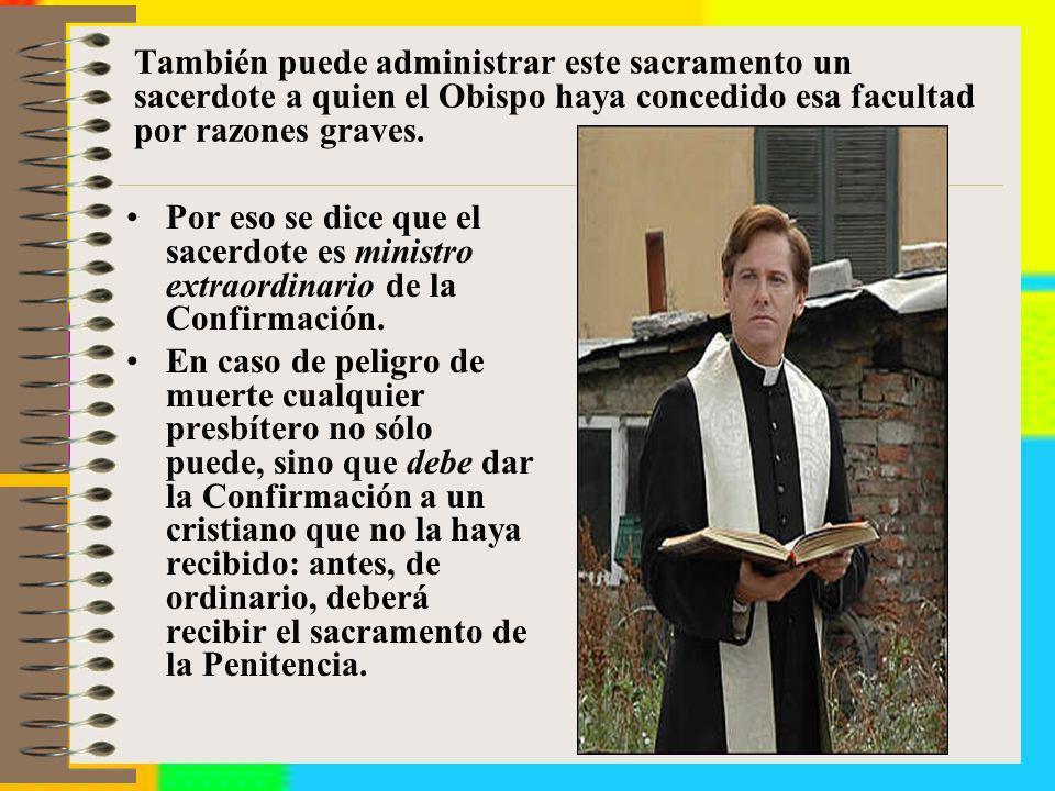 También puede administrar este sacramento un sacerdote a quien el Obispo haya concedido esa facultad por razones graves.