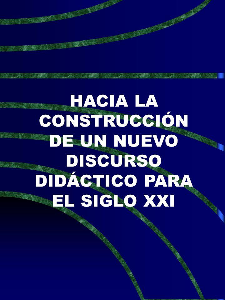 HACIA LA CONSTRUCCIÓN DE UN NUEVO DISCURSO DIDÁCTICO PARA EL SIGLO XXI