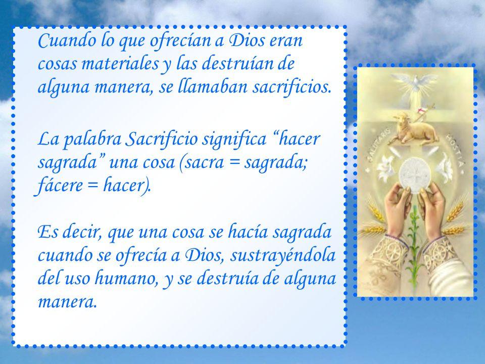 Cuando lo que ofrecían a Dios eran cosas materiales y las destruían de alguna manera, se llamaban sacrificios.