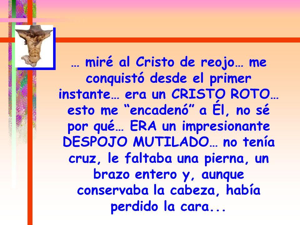 … miré al Cristo de reojo… me conquistó desde el primer instante… era un CRISTO ROTO… esto me encadenó a Él, no sé por qué… ERA un impresionante DESPOJO MUTILADO… no tenía cruz, le faltaba una pierna, un brazo entero y, aunque conservaba la cabeza, había perdido la cara...