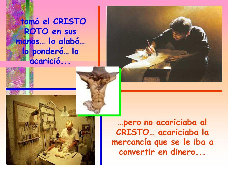 …tomó el CRISTO ROTO en sus manos… lo alabó… lo ponderó… lo acarició...