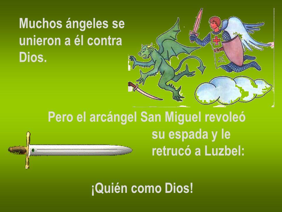 Muchos ángeles seunieron a él contra. Dios. Pero el arcángel San Miguel revoleó. su espada y le. retrucó a Luzbel: