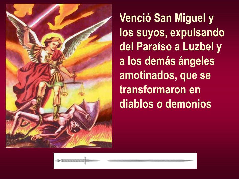 Venció San Miguel y los suyos, expulsando. del Paraíso a Luzbel y. a los demás ángeles. amotinados, que se.