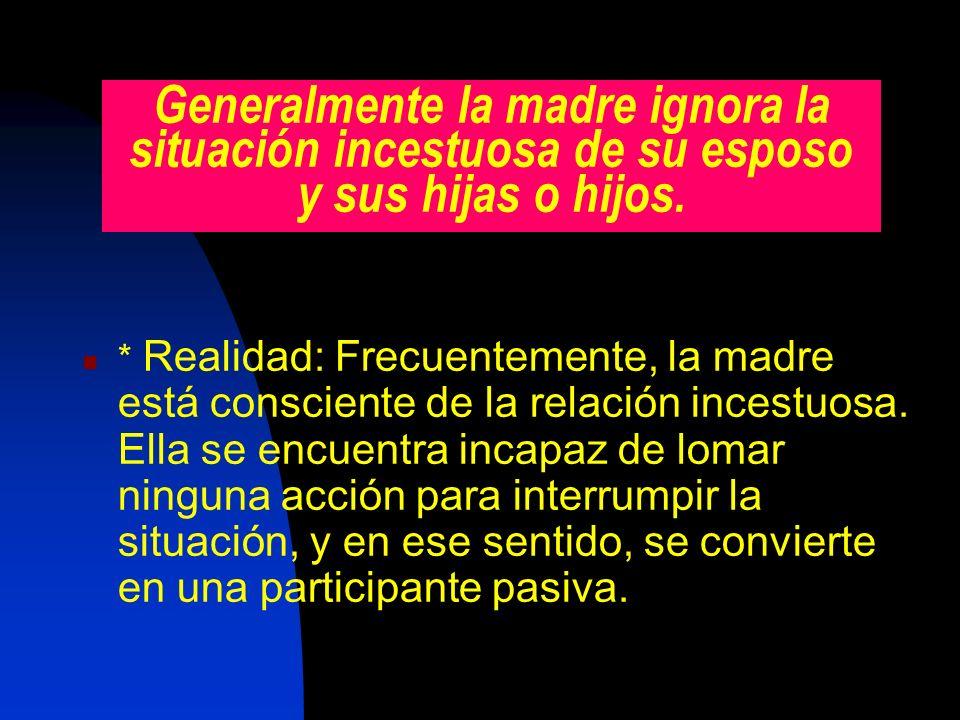 Generalmente la madre ignora la situación incestuosa de su esposo y sus hijas o hijos.