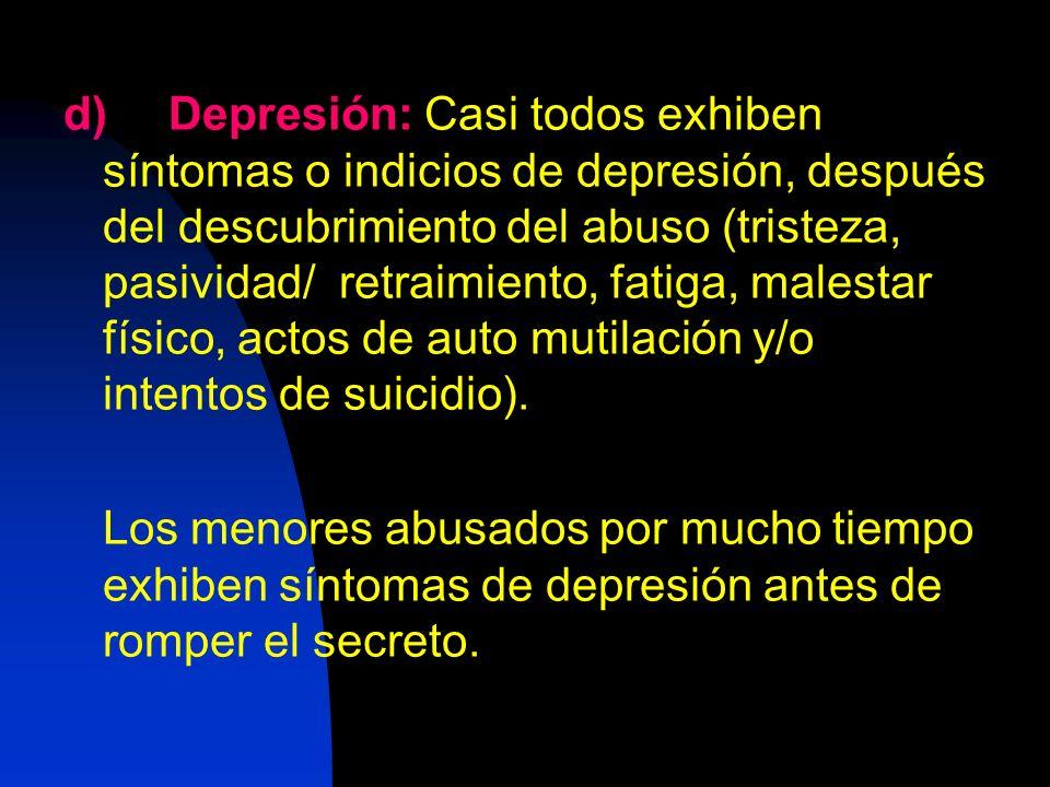 d) Depresión: Casi todos exhiben síntomas o indicios de depresión, después del descubrimiento del abuso (tristeza, pasividad/ retraimiento, fatiga, malestar físico, actos de auto mutilación y/o intentos de suicidio).