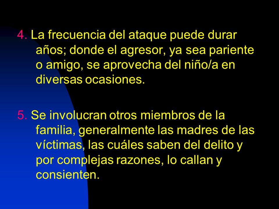 4. La frecuencia del ataque puede durar años; donde el agresor, ya sea pariente o amigo, se aprovecha del niño/a en diversas ocasiones.