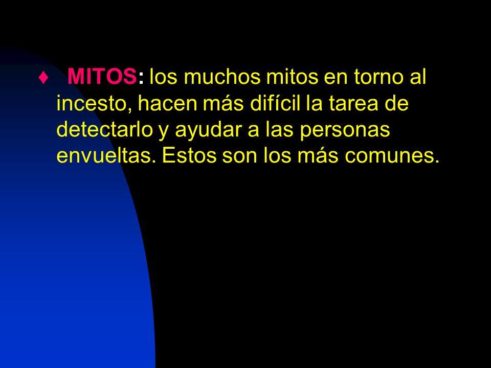 ♦ MITOS: los muchos mitos en torno al incesto, hacen más difícil la tarea de detectarlo y ayudar a las personas envueltas.