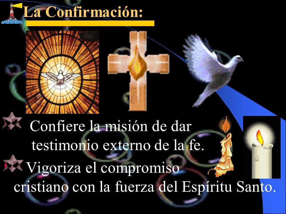 La Confirmación:Confiere la misión de dar testimonio externo de la fe.