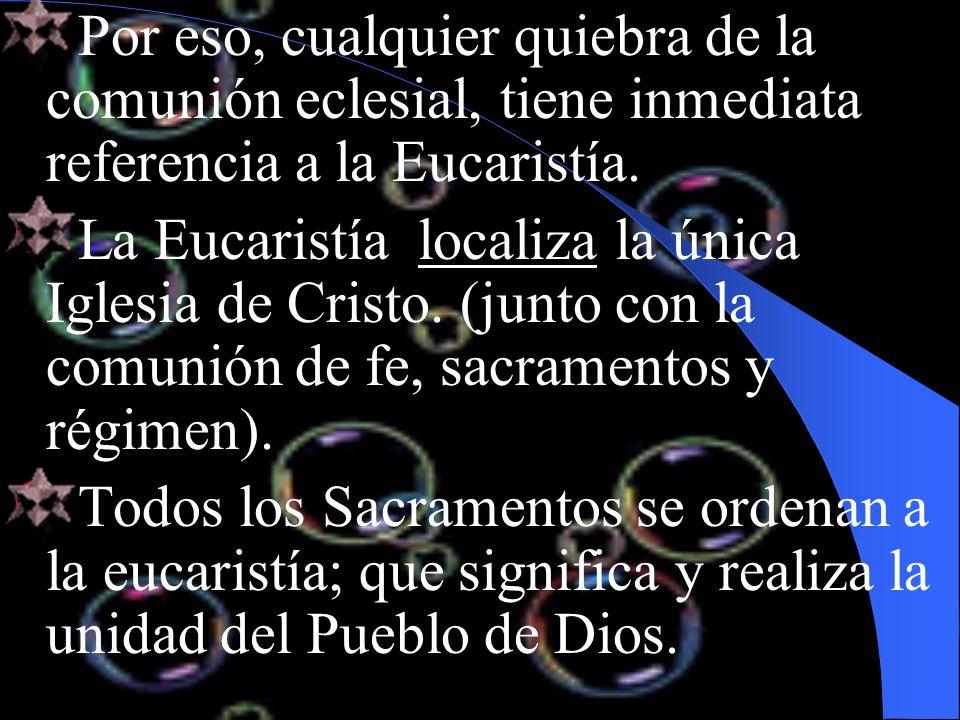 Por eso, cualquier quiebra de la comunión eclesial, tiene inmediata referencia a la Eucaristía.