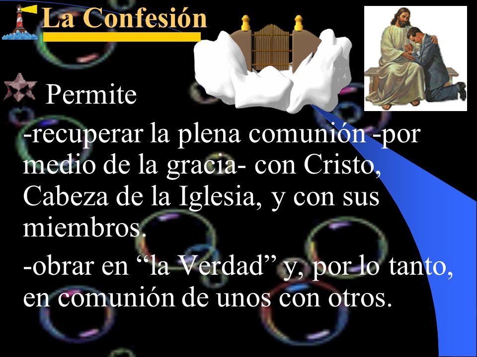 La ConfesiónPermite. -recuperar la plena comunión -por medio de la gracia- con Cristo, Cabeza de la Iglesia, y con sus miembros.