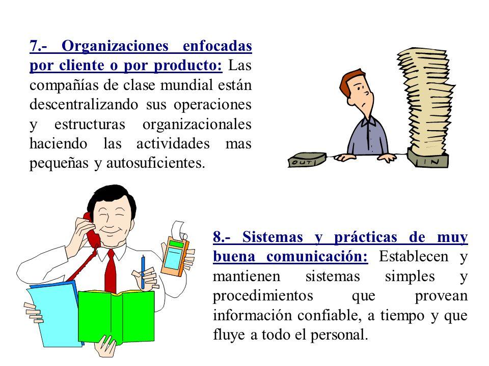 7.- Organizaciones enfocadas por cliente o por producto: Las compañías de clase mundial están descentralizando sus operaciones y estructuras organizacionales haciendo las actividades mas pequeñas y autosuficientes.