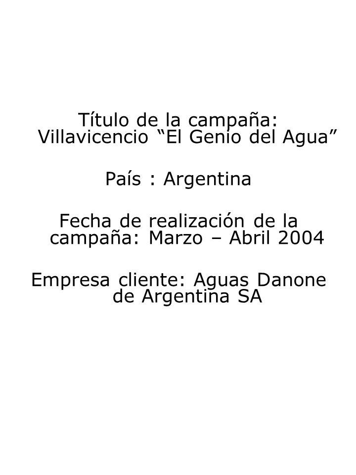Título de la campaña: Villavicencio El Genio del Agua País : Argentina Fecha de realización de la campaña: Marzo – Abril 2004 Empresa cliente: Aguas Danone de Argentina SA